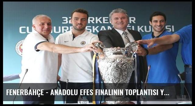 Fenerbahçe - Anadolu Efes finalinin toplantısı yapıldı