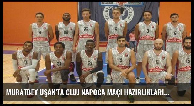 Muratbey Uşak'ta Cluj Napoca maçı hazırlıkları