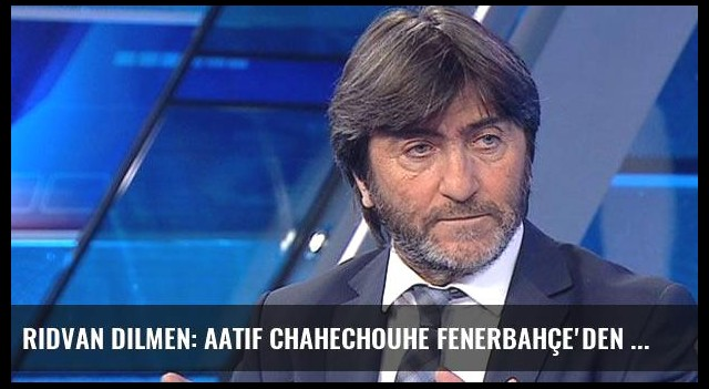 Rıdvan Dilmen: Aatif Chahechouhe Fenerbahçe'den Ayrılacak