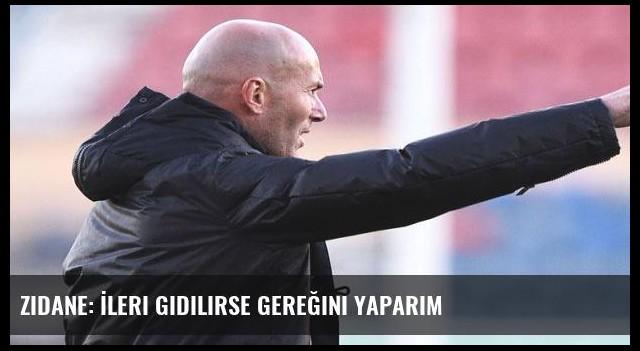 Zidane: İleri gidilirse gereğini yaparım
