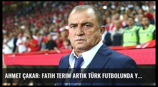 Ahmet Çakar: Fatih Terim Artık Türk Futbolunda Yancı Olamaz