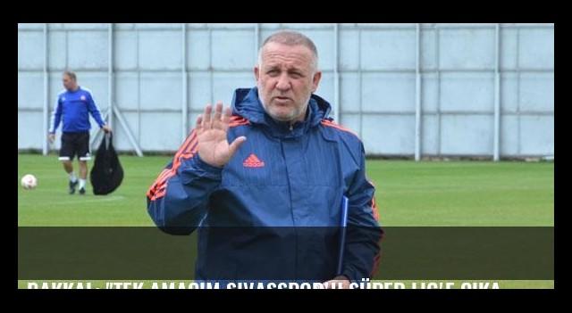 Bakkal: 'Tek amacım Sivasspor'u Süper Lig'e çıkarmak'