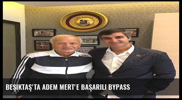 Beşiktaş'ta Adem Mert'ebaşarılı bypass