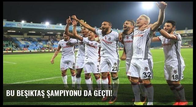 Bu Beşiktaş şampiyonu da geçti!