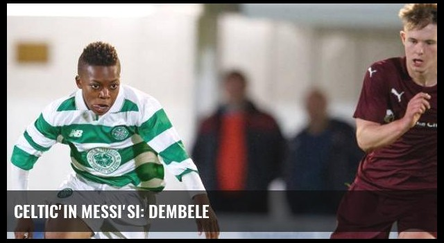 Celtic'in Messi'si: Dembele