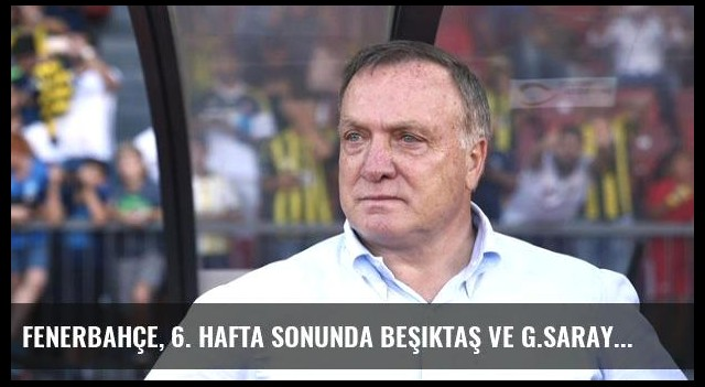 Fenerbahçe, 6. Hafta Sonunda Beşiktaş ve G.Saray'ın Altışar Puan Gerisinde Kaldı
