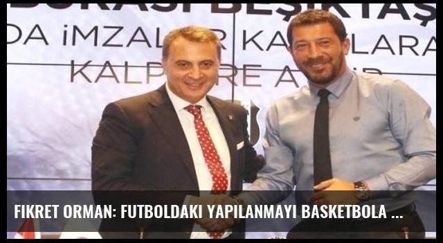 Fikret Orman: Futboldaki yapılanmayı basketbola uygulayacağız