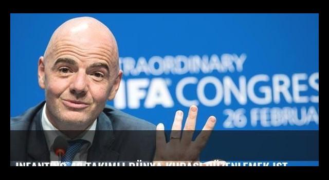 Infantino 48 takımlı Dünya Kupası düzenlemek istiyor