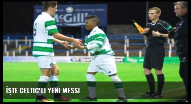 İşte Celtic'li yeni Messi