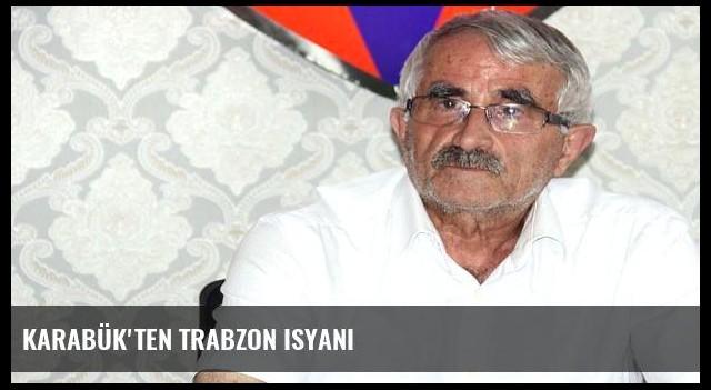 Karabük'ten Trabzon isyanı