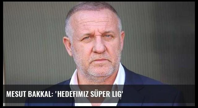 Mesut Bakkal: 'Hedefimiz Süper Lig'