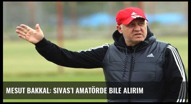 Mesut Bakkal: Sivas'ı amatörde bile alırım
