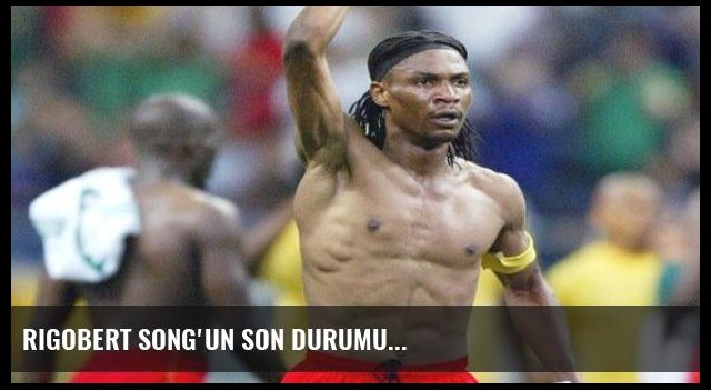 Rigobert Song'un son durumu...