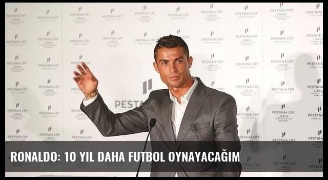 Ronaldo: 10 yıl daha futbol oynayacağım
