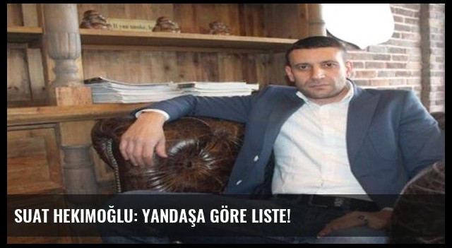 Suat Hekimoğlu: Yandaşa göre liste!