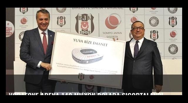 Vodafone Arena 140 milyon dolara sigortalandı