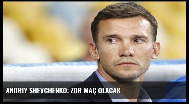 Andriy Shevchenko: Zor maç olacak