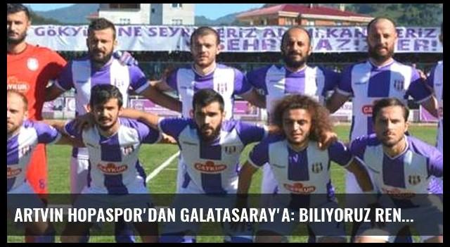 Artvin Hopaspor'dan Galatasaray'a: Biliyoruz Renklerimize Aşıksınız