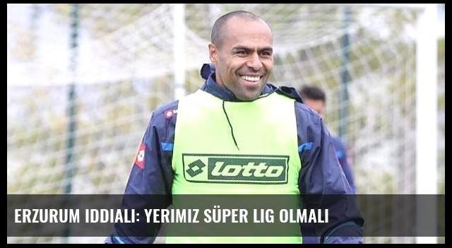 Erzurum iddialı: Yerimiz Süper Lig olmalı