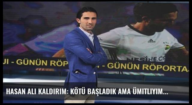 Hasan Ali Kaldırım: Kötü başladık ama ümitliyim