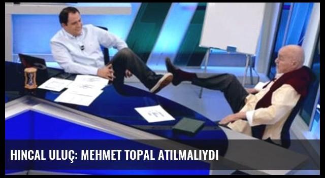Hıncal Uluç: Mehmet Topal atılmalıydı