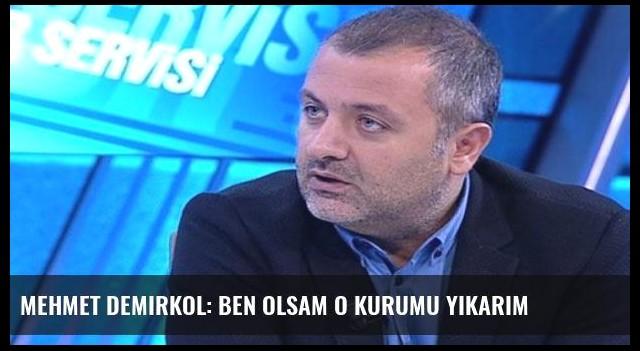 Mehmet Demirkol: Ben olsam o kurumu yıkarım