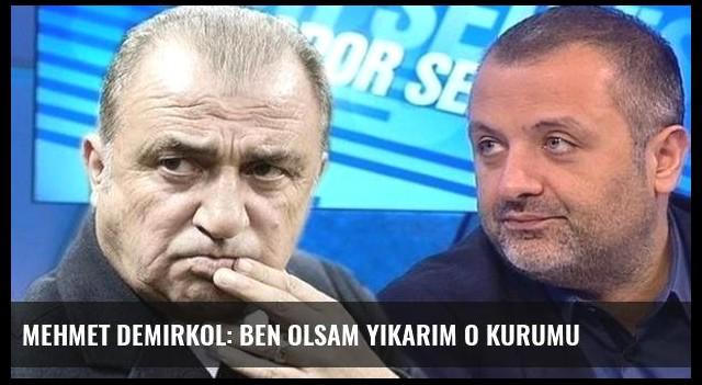 Mehmet Demirkol: Ben olsam yıkarım o kurumu