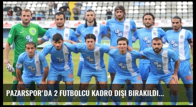 Pazarspor'da 2 Futbolcu Kadro Dışı bırakıldı