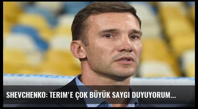Shevchenko: Terim'e çok büyük saygı duyuyorum