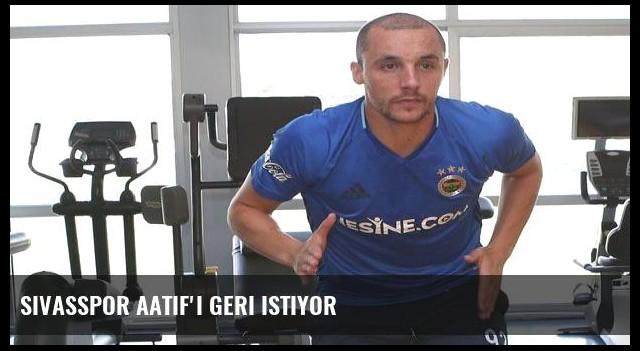 Sivasspor Aatif'ı geri istiyor