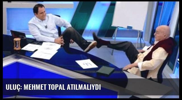 Uluç: Mehmet Topal atılmalıydı
