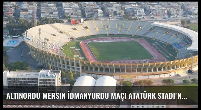 Altınordu Mersin İdmanyurdu maçı Atatürk Stadı'nda oynanacak