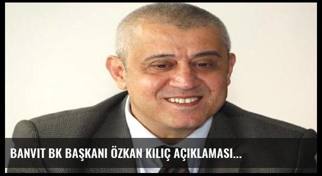 Banvit Bk Başkanı Özkan Kılıç Açıklaması