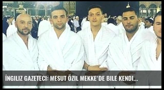 İngiliz Gazeteci: Mesut Özil Mekke'de Bile Kendine Boş Alan Yarattı