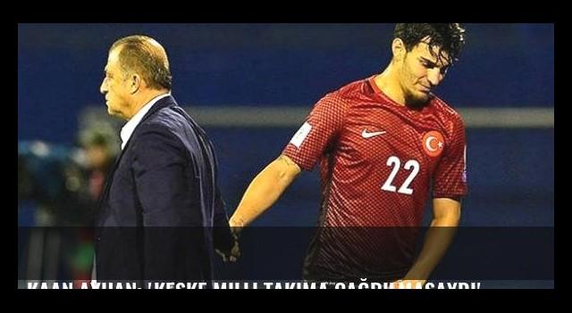 Kaan Ayhan: 'Keşke milli takıma çağrılmasaydı'