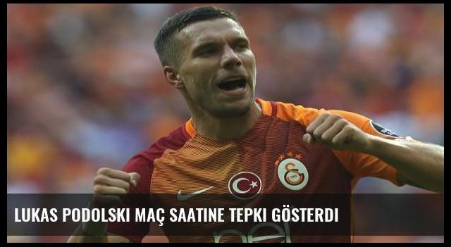 Lukas Podolski maç saatine tepki gösterdi