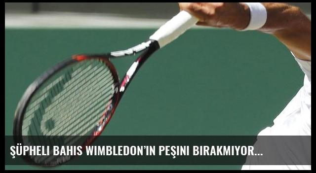 Şüpheli bahis Wimbledon'ın peşini bırakmıyor