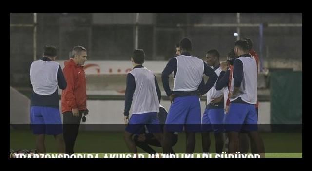 Trabzonspor'da Akhisar hazırlıkları sürüyor
