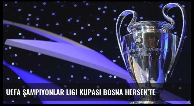 UEFA Şampiyonlar Ligi kupası Bosna Hersek'te