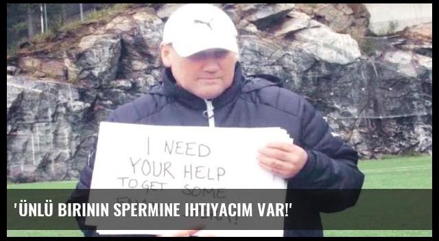 'Ünlü birinin spermine ihtiyacım var!'