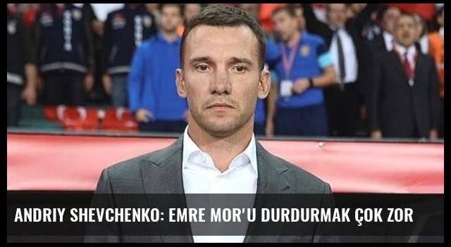 Andriy Shevchenko: Emre Mor'u durdurmak çok zor