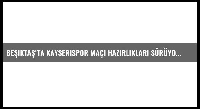 Beşiktaş'ta Kayserispor Maçı Hazırlıkları sürüyor