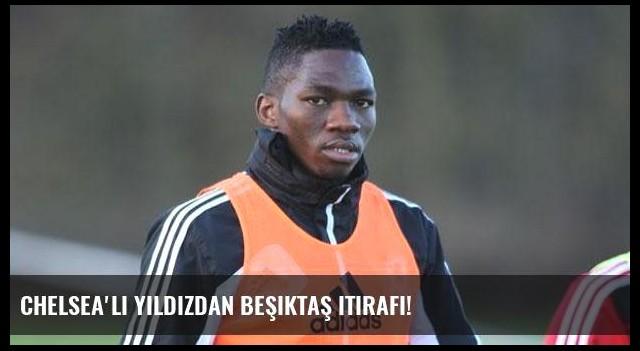Chelsea'li yıldızdan Beşiktaş itirafı!