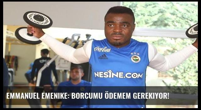 Emmanuel Emenike: Borcumu ödemem gerekiyor!