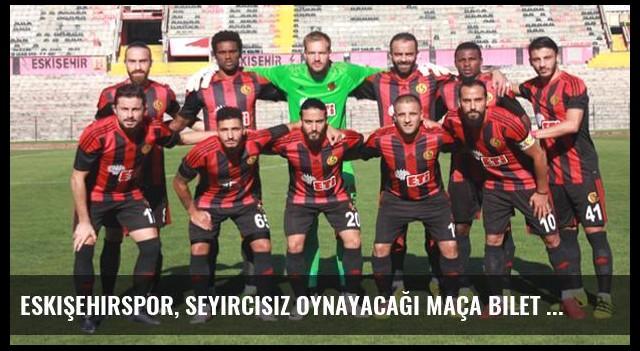 Eskişehirspor, Seyircisiz Oynayacağı Maça Bilet Basacak