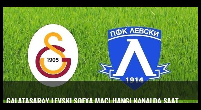 Galatasaray Levski Sofya maçı hangi kanalda saat kaçta?