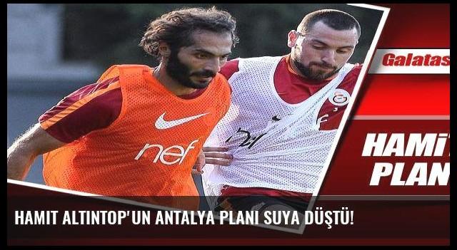 Hamit Altıntop'un Antalya planı suya düştü!