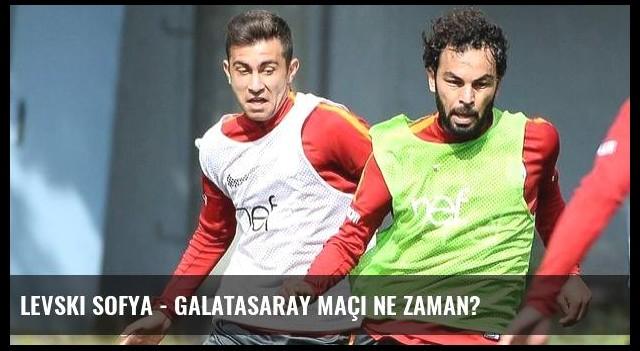 Levski Sofya - Galatasaray maçı ne zaman?