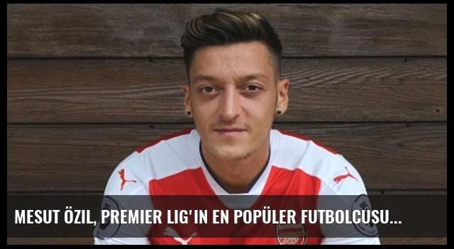 Mesut Özil, Premier Lig'in En Popüler Futbolcusu Oldu