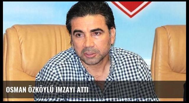 Osman Özköylü imzayı attı